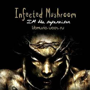 Infected Mushroom - I'm Supervisor скачать